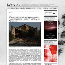 """Bâtir une ruine, un regard sur """"La guerre est proche"""" de Claire Angelini - Dérives autour du cinéma"""