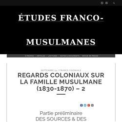 REGARDS COLONIAUX SUR LA FAMILLE MUSULMANE (1830-1870) – 2