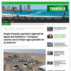 """Sergio Fuentes, gerente regional de Aguas del Altiplano: """"Tarapacá cuenta con la mejor agua potable de su historia"""" – Tarapaca Online"""