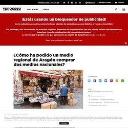 ¿Cómo ha podido un medio regional de Aragón comprar dos medios nacionales?