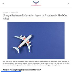 Using a Registered Migration Agent to Fly Abroad- Find Out Why?