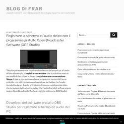 Registrare lo schermo e l'audio del pc con il programma gratuito Open Broadcaster Software (OBS Studio) - Blog di frar