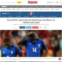 Euro 2016: n'ayez pas de regrets pour les Bleus, ils n'étaient pas prêts