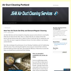 How Your Air Ducts Get Dirty and Demand Regular Cleaning