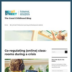 Co-regulating (online) classrooms during a crisis – The Good Childhood Blog