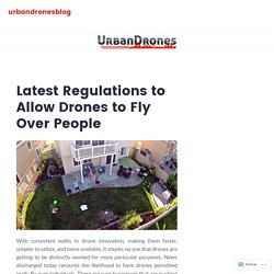 Latest Regulations to Allow Drones to Fly Over People – urbandronesblog