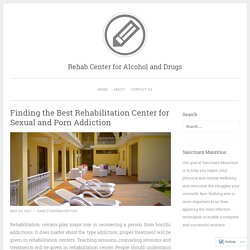 Finding the Best Rehabilitation Center for Sexual and Porn Addiction – Rehab Center for Alcohol and Drugs