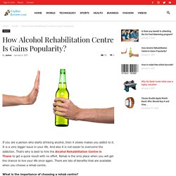 How Alcohol Rehabilitation Centre Is Gains Popularity?