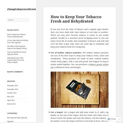 How to Keep Your Tobacco Fresh and Rehydrated – cheaptobaccorollcom