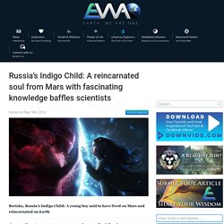 Russia's Indigo Child: A reincarnated soul from Mars with fascinating knowledge baffles scientists