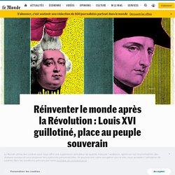 Réinventer le monde après la Révolution : Louis XVI guillotiné, place au peuple souverain