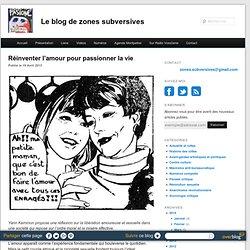 Réinventer l'amour pour passionner la vie - Le blog de zones-subversives