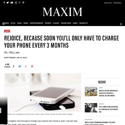 Rejoice, Because Soon You'll Only Have to Charge Your Phone Every 3 Months - Maxim