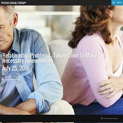 Relationship Problems – Taking Time To Make Necessary Amendments – Psycho Sexual Therapy