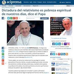 Dictadura del relativismo es pobreza espiritual de nuestros días, dice el Papa