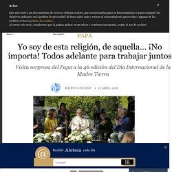 Yo soy de esta religión, de aquella… ¡No importa! Todos adelante para trabajar juntos - Papa, Sin categoría - Aleteia.org