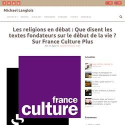 Les religions en débat : Que disent les textes fondateurs sur le début de la vie ? Sur France Culture Plus – Michael Langlois