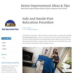 Safe and Hassle-Free Relocation Procedure – Home Improvement Ideas & Tips
