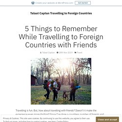 5 Things to Remember While Travelling to Foreign Countries with Friends – Talaat Captan Travelling to Foreign Countries