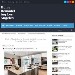 5 Point Plan in Home Remodeling to Increase Your Property Value in No Time - Home Remodeling Los Angeles