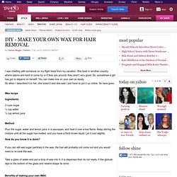 DIY - MAKE YOUR OWN WAX FOR HAIR REMOVAL - Fashion + Beauty on Shine - StumbleUpon