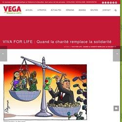 VIVA FOR LIFE : Quand la charité remplace la solidarité - Mouvement Vega