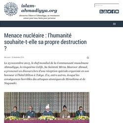 Islam ahmadiyya : découvrez l'Islam et l'Ahmadiyya, sa renaissance - Menace nucléaire : l'humanité souhaite-t-elle sa propre destruction ?