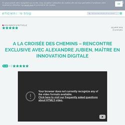 A la croisée des chemins – Rencontre exclusive avec Alexandre Jubien, maître en innovation digitale - Eficiens