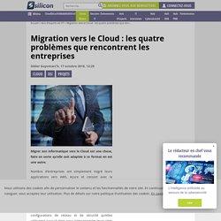 Migration vers le Cloud : les quatre problèmes que rencontrent les entreprises - Silicon