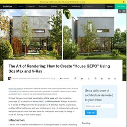 "The Art of Rendering: How to Create ""House GEPO"" Using 3ds Max and V-Ray"
