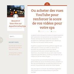 Ou acheter des vues YouTube pour renforcer le score de vos vidéos pour votre spa