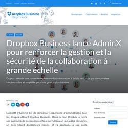 Dropbox Business lance AdminX pour renforcer la gestion et la sécurité de la collaboration à grande échelle