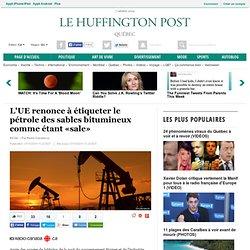 L'UE renonce à étiqueter le pétrole des sables bitumineux comme étant «sale»
