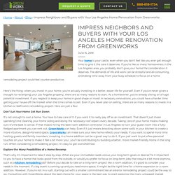 Impress Neighbors and Buyers with Your Los Angeles Home Renovation from Greenworks - Greenworks Construction and Design Inc.