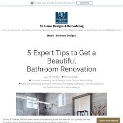 5 Expert Tips to Get a Beautiful Bathroom Renovation – SK Home Designs & Remodeling