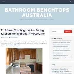 Problems That Might Arise During Kitchen Renovations in Melbourne – Bathroom Benchtops Australia