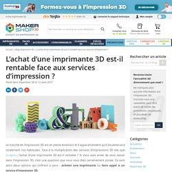 Rentabilité d'une imprimante 3D face aux services d'impression