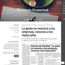 La gente no renuncia a las empresas, renuncia a los malos jefes – Territorio Knowmad