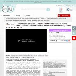 """La classe inversée ou la réorganisation de l'espace-temps dans la dualité des paradigmes """"Enseigner - Apprendre"""" / André Aoun, Michel Jacob - Université Toulouse-Jean Jaurès (Toulouse II-le Mirail)"""