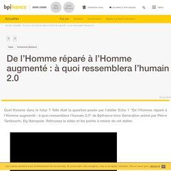 De l'Homme réparé à l'Homme augmenté : à quoi ressemblera l'humain 2.0