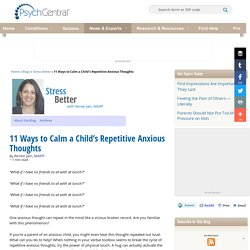 11 Ways to Calm a Child's Repetitive Anxious Thoughts