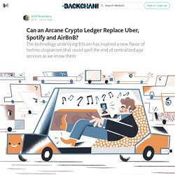 Can an Arcane Crypto Ledger Replace Uber, Spotify and AirBnB? — Backchannel