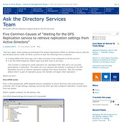 """Five Common Causes of """"Waiting for the DFS Replication service to retrieve replication settings from Active Directory"""" - Ask the Directory Services Team"""