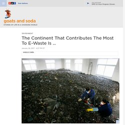 New Report Names The Continent That Contributes The Most E-Waste : Goats and Soda