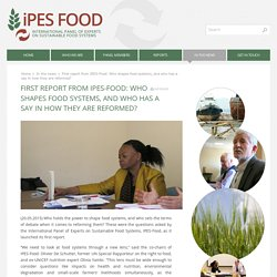 INTERNATIONAL PANEL OF EXPERTS ON SUSTAINABLE FOOD SYSTEMS 20/05/15 First report from IPES-Food: Who shapes food systems, and who has a say in how they are reformed?