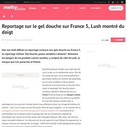 Reportage sur le gel douche sur France 5, Lush montré du doigt