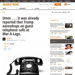 Umm . . . it was already reported that Trump eavesdrops on guest telephone calls at Mar-A-Lago.
