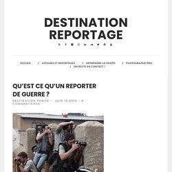 Qu'est ce qu'un reporter de guerre ? - Destination Reportage