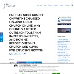 CNLP 343: Nicky Gumbel on Why He Changed His Mind About Church Online, Why Online is a Better Outreach Tool Than In-Person Ministry, and How He Repositioned His Church and Alpha for Explosive Growth