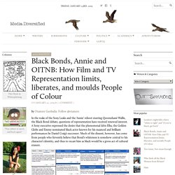 Black Bonds, Annie and OITNB: How Film and TV Representation limits, liberates, and moulds People of Colour